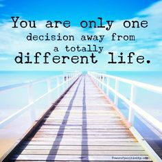 You are only one decision away from a totally different life.