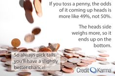 "Pick ""tails"" in a coin toss... you'll have a slightly better chance of winning."