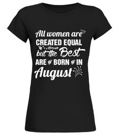 The best women are born in August   Funny T Shirts birthday gift  Funny Human Rights T-shirt, Best Human Rights T-shirt