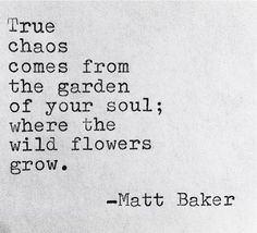 """""""True chaos comes from the garden of your soul; where the wild flowers grow."""" ~Matt Baker ..*"""