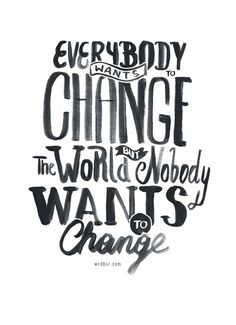 everybody wants to change the world but nobody wants to change