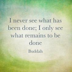 Nunca veo lo que se a hecho; solo veo lo que queda por hacer. -Buddha