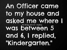 "An officer came to my house and asked me where I was between 5 and 6, I replied, ""Kindergarten."""