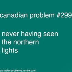 I think that this is a problem for everyone that lives in the south too. i mean i live in the middle east and i never saw the northern lights as well Canadian Facts, Canadian Memes, Canadian Things, I Am Canadian, Canadian Humour, Canada Funny, Canada 150, Meanwhile In Canada, I Hate My Life