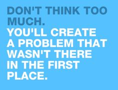 Don't overthink it. That's how problems can arise