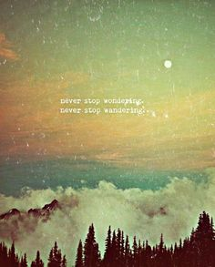 Never stop wondering.  Never stop wandering.