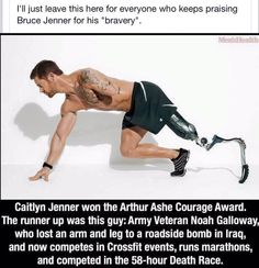 .Caitlin what a farce. so he wants to dress up in women's lingerie and think that makes him a woman. what horse manure. he has not butchered his genitals . he is still a man and always will be. what makes him brave and not mentally ill-nothing. noah Galloway deserves all the praise we can give him. jenner needs to be shunned.