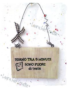 """Witty wooden plaque """"I& be back in 5 minutes .- Targa legno spiritosa """"Torno tra 5 minuti… sono fuori di testa"""" Witty wooden plaque """"I& be back in 5 minutes … I& out of my mind"""" - Wall Boards Panels, Paper Magic, Out Of My Mind, Country Paintings, Wooden Plaques, Creative Walls, Christmas Animals, Sweet Words, Shabby"""