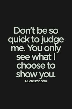 Don't be so quick to judge me. You only see what I choose to show you.