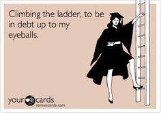 Free and Funny College Ecard: Climbing the ladder, to be in debt up to my eyeballs. Create and send your own custom College ecard. Law School Humor, Pharmacy School, Pa School, Graduate School, Medical School, Grad School Problems, Student Problems, Student Life, Student Loans