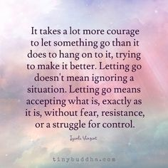 It Takes Courage to Let Something Go - Tiny Buddha Tiny Buddha, Little Buddha, Positive Thoughts, Positive Vibes, Positive Quotes, Deep Thoughts, Quotes To Live By, Me Quotes, Strong Quotes