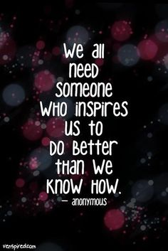 we all need someone who inspires us to do better than we know how.