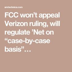 "FCC won't appeal Verizon ruling, will regulate 'Net on ""case-by-case basis""…"