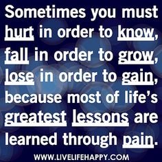 Sometimes you must hurt in order to know, fall in order to grow, lose in order to gain, because most of life's greatest lessons are learned through pain. by deeplifequotes, via Flickr