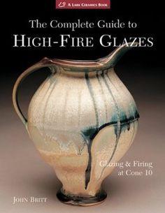 Amazon.com: The Complete Guide to High-Fire Glazes: Glazing & Firing at Cone 10 (A Lark Ceramics Book) (9781600592164): John Britt: Books