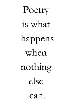 poetry is what happens when nothing else can./ -  Charles Bukowski (1920-1994)  yes. Bukowski