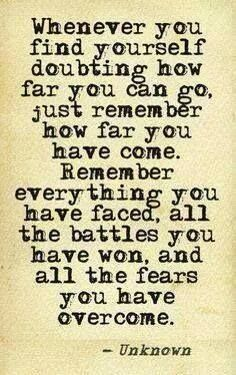 Always need to read this :) Whenever you find yourself doubting how far you can go, just remember everything you have faced, all the battles you won and all the fears you have overcome