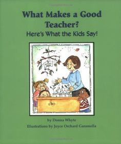 What Makes a Good Teacher? Here`s What the Kids Say! by Donna Whyte, http://www.amazon.com/dp/1884548598/ref=cm_sw_r_pi_dp_FCexrb104NWS5