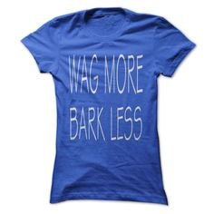 Wag More Bark Less...T-Shirt or Hoodie click to see here>>  www.sunfrogshirts.com/Wag-More-Bark-Less-Ladies.html?3618&PinFDPsAM