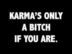 karma ~ hope I don't offend anyone with this one, but I couldn't resist goes back to old saying, 'treat people how you want to be treated' ..that's what my parents taught me! :) by judith