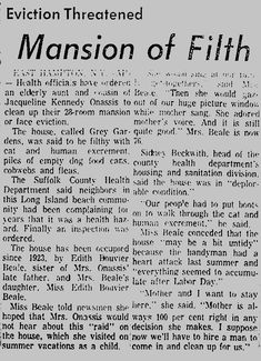 News paper article on Grey Gardens 1971, Big Edie and Little Edie were Jackie Onassis' Aunt and 1st cousin. She stepped in and paid for the clean up.