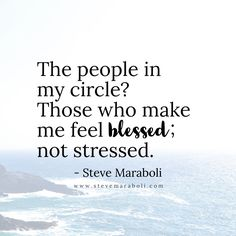 The people in my circle? Those who make me feel blessed; not stressed. - Steve Maraboli