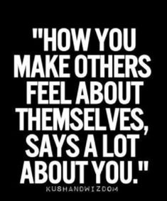 How you make other feel about themselves says a lot about you.