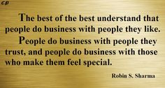 The best of the best understand that people do business with people they like. People do business with people they trust, and people do business with those who make them feel special.  Robin S. Sharma
