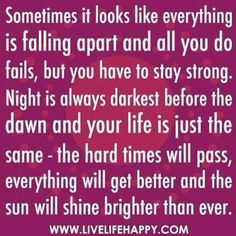Sometimes it looks like everything is falling apart and all you do fails, but you have to stay strong. Night is always darkest before the dawn and your life is just the same - the hard times will pass, everything will get better and the sun will shine brightest than ever.