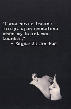 ❤ I was never insane except upon occasions when my heart was touched - Edgar Allan Poe Truer words were never spoken