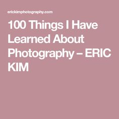 100 Things I Have Learned About Photography – ERIC KIM