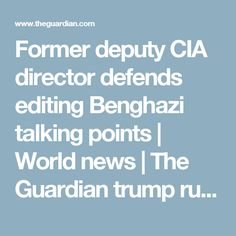 Former deputy CIA director defends editing Benghazi talking points | World news | The Guardian trump russia cooments