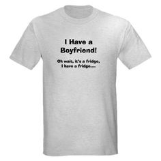 I have a Boyfriend!!  http://www.cafepress.com/mf/80571080/funny-boyfriend-tshirts_tshirt   CafePress has the best selection of custom t-shirts, personalized gifts, posters , art, mugs, and much more.{Cafepress-J3U5Cygp}
