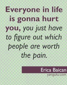 Everyone in life is gonna hurt you, you just have to figure out which people are worth the pain, ~ Erica Baican <3 Love Sayings #quotes, #love, #sayings, https://apps.facebook.com/yangutu