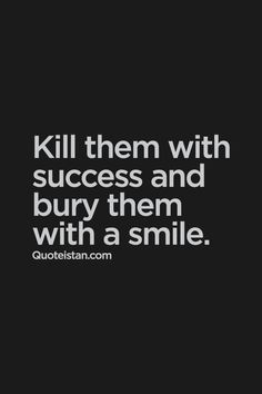 Kill them with #success and bury them with a #smile. #quote