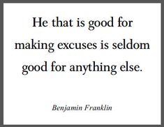 He that is good for making excuses is seldom good for anything else. -- Benjamin Franklin