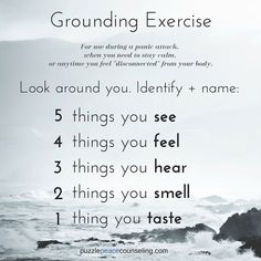 Grounding is a technique that helps keep someone in the present. They help reorient a person to the here-and-now and in reality. Grounding skills can be helpful in managing overwhelming feelings or intense anxiety. They help someone to regain their mental focus from an often intensely emotional state.