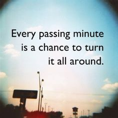 Every passing minute is another chance to turn it all around.