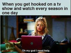 "When you get hooked on a tv show and watch every season in one day.... ""oh my god I need help"""