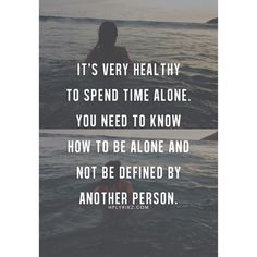 It's very healthy to spend time alone. You need to know how to be alone and not be defined by another person.