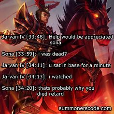Exhibit 294 Jarvan IV [33:48]: Help would be appreciated sona Sona [33:59]: i was dead? Jarvan IV [34:11]: u sat in base for a minute Jarvan IV [34:13]: i watched Sona [34:20]: thats probably why you died retard (Thanks to Zac for the quote!)