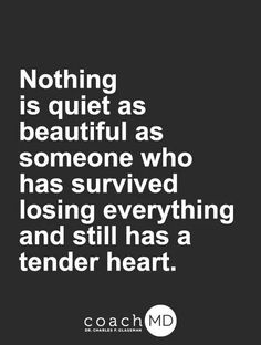Nothing is quiet as beautiful as someone who has survived losing everything and still has a tender heart.