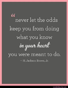 """never let the odds keep you from doing what you know in your heart you were meant to do"""