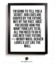 I'm going to tell you a secret. Our lives are shaped by the future, not by the past. Once you decide how you want your life to be, all you need to do is live into that future. — Wendy Mass, Heaven Looks a Lot Like the Mall