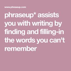 phraseup* assists you with writing by finding and filling-in the words you can't remember