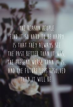 """The reason people find it hard to be happy is that they always see the past better than it was, the present worse than it is, and the future less resolved than it will be."""