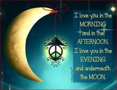 I love you in the morning & in the afternoon. I love you in the evening & underneath the moon. -Jane Lee Logan