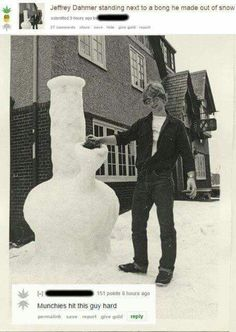 Jeffrey Dahmer standing next to his snow bong...the munchies hit this guy hard.