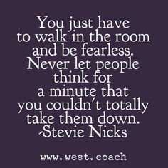 INSPIRATION - EILEEN WEST LIFE COACH | You just have to walk in the room and be fearless. Never let people think for a minute that you couldn't totally take them down. - Stevie Nicks | Eileen West Life Coach, Life Coach, inspiration, inspirational quotes, motivation, motivational quotes, quotes, daily quotes, self improvement, personal growth, Stevie Nicks, Stevie Nicks quotes