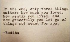 In the end, only 3 things matter: how much you loved, how gently you lived, & how gracefully you let go of things not meant for you -Buddha